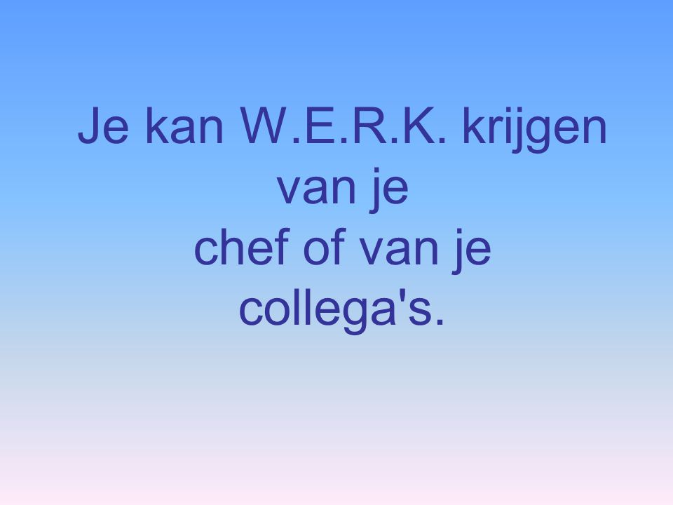 Je kan W.E.R.K. krijgen van je chef of van je collega s.