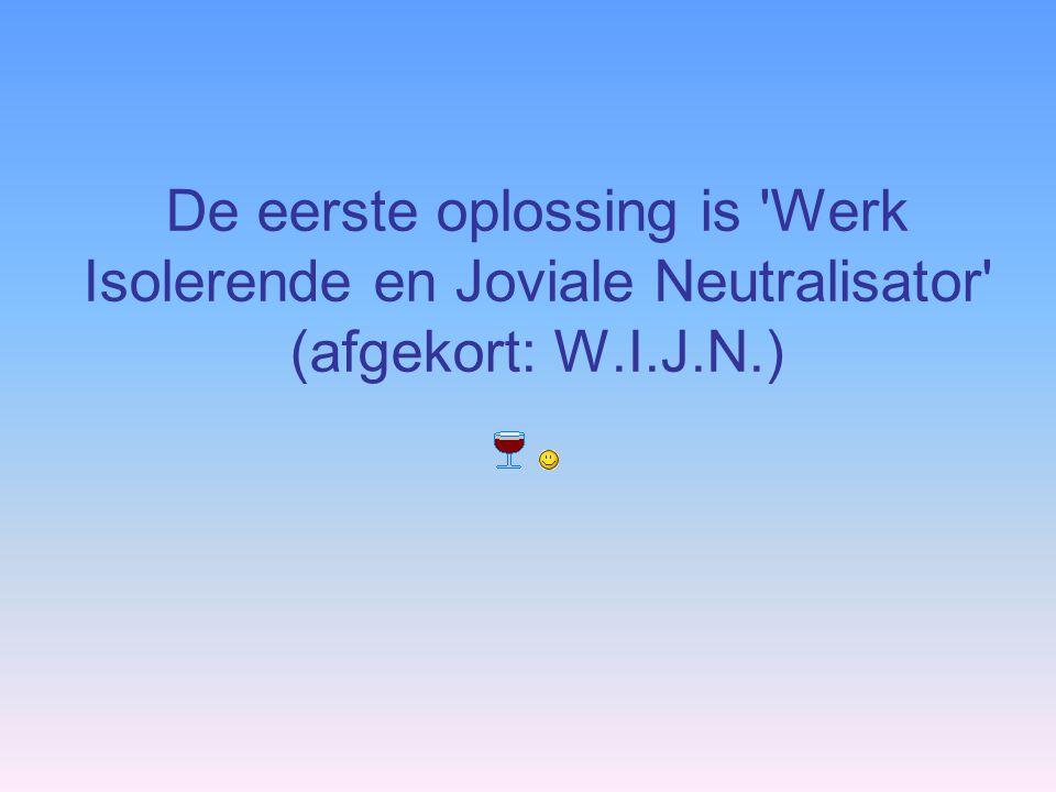 De eerste oplossing is Werk Isolerende en Joviale Neutralisator (afgekort: W.I.J.N.)