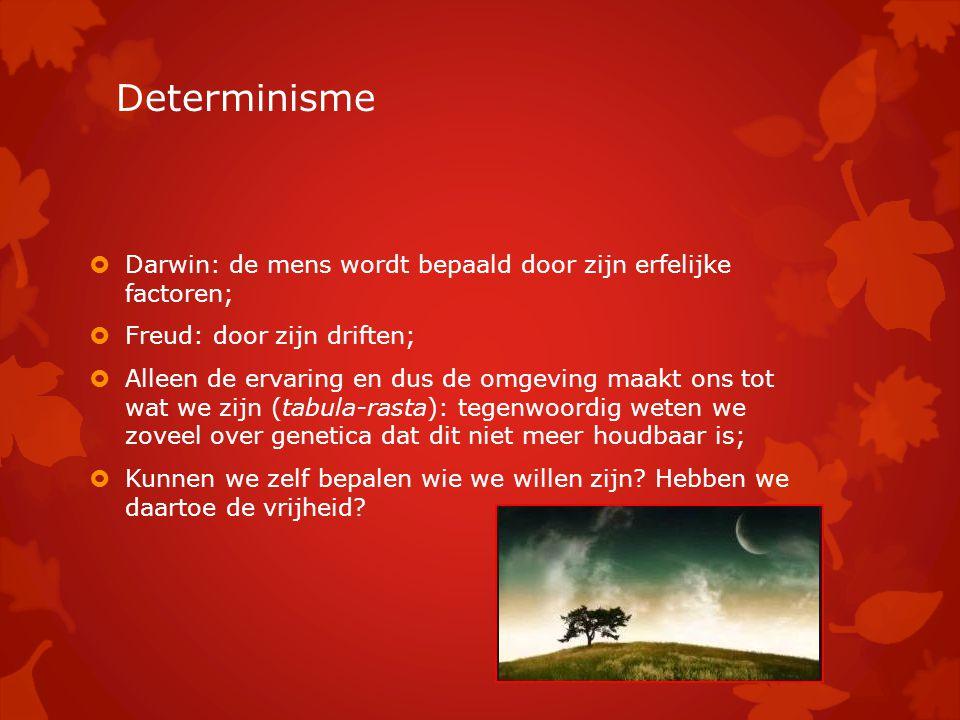 Determinisme Darwin: de mens wordt bepaald door zijn erfelijke factoren; Freud: door zijn driften;