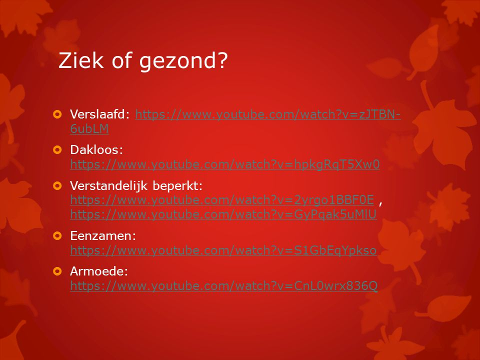 Ziek of gezond Verslaafd: https://www.youtube.com/watch v=zJTBN- 6ubLM. Dakloos: https://www.youtube.com/watch v=hpkgRqT5Xw0.
