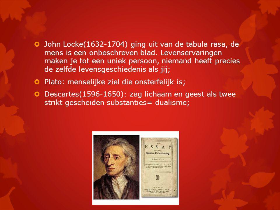 John Locke(1632-1704) ging uit van de tabula rasa, de mens is een onbeschreven blad. Levenservaringen maken je tot een uniek persoon, niemand heeft precies de zelfde levensgeschiedenis als jij;