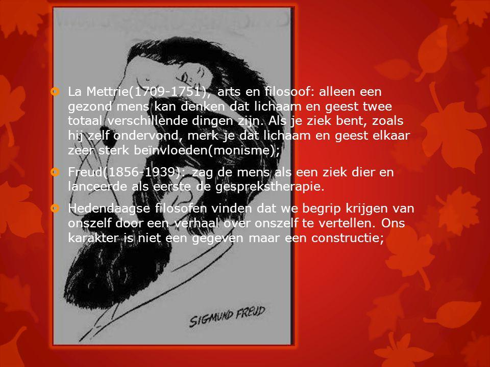 La Mettrie(1709-1751), arts en filosoof: alleen een gezond mens kan denken dat lichaam en geest twee totaal verschillende dingen zijn. Als je ziek bent, zoals hij zelf ondervond, merk je dat lichaam en geest elkaar zeer sterk beïnvloeden(monisme);