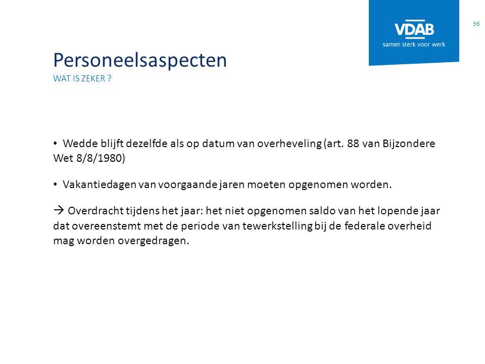 Personeelsaspecten Wat is zeker Wedde blijft dezelfde als op datum van overheveling (art. 88 van Bijzondere Wet 8/8/1980)