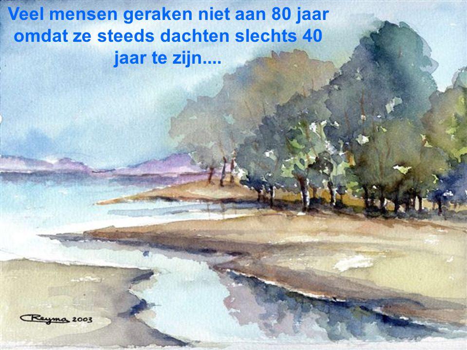 Veel mensen geraken niet aan 80 jaar omdat ze steeds dachten slechts 40 jaar te zijn....