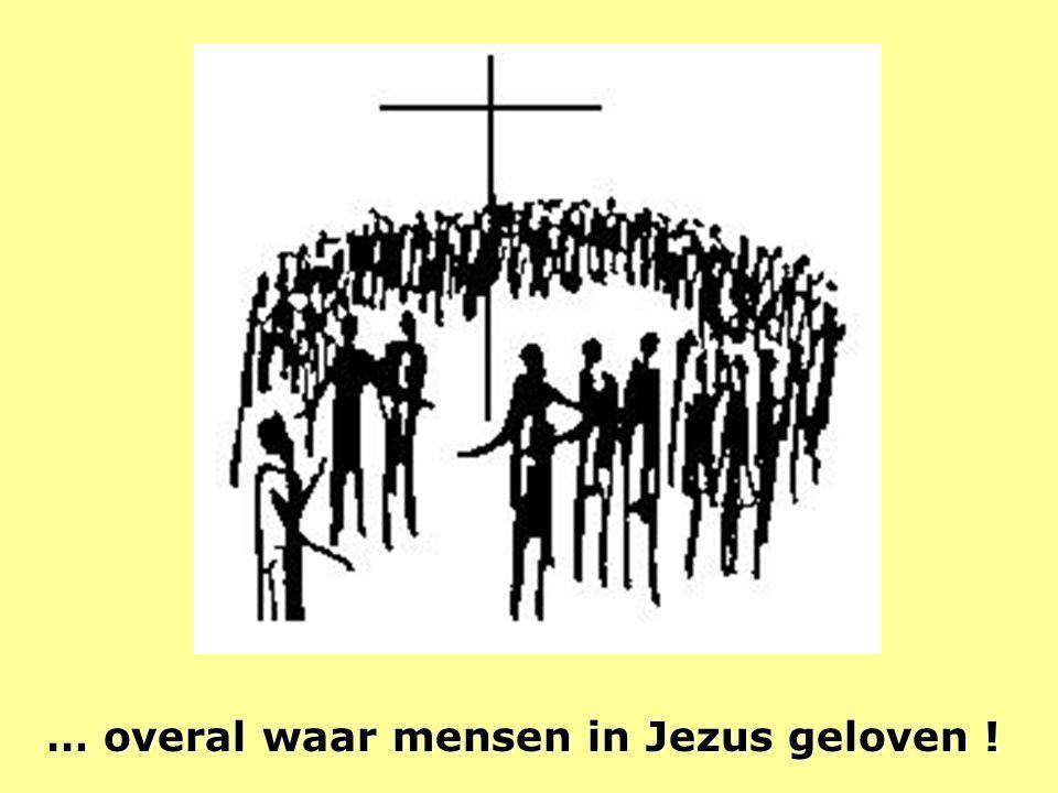 … overal waar mensen in Jezus geloven !