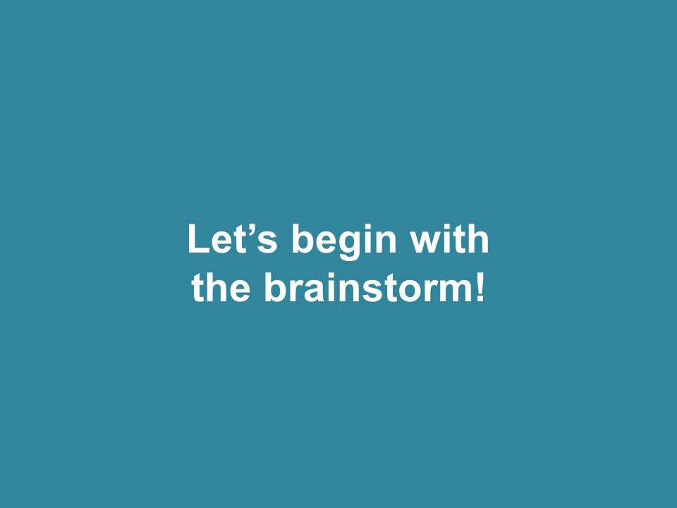 Let's begin with the brainstorm!
