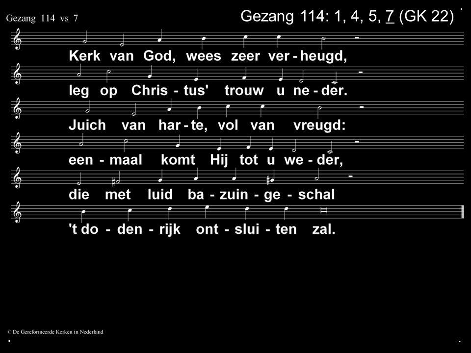 . Gezang 114: 1, 4, 5, 7 (GK 22) . .