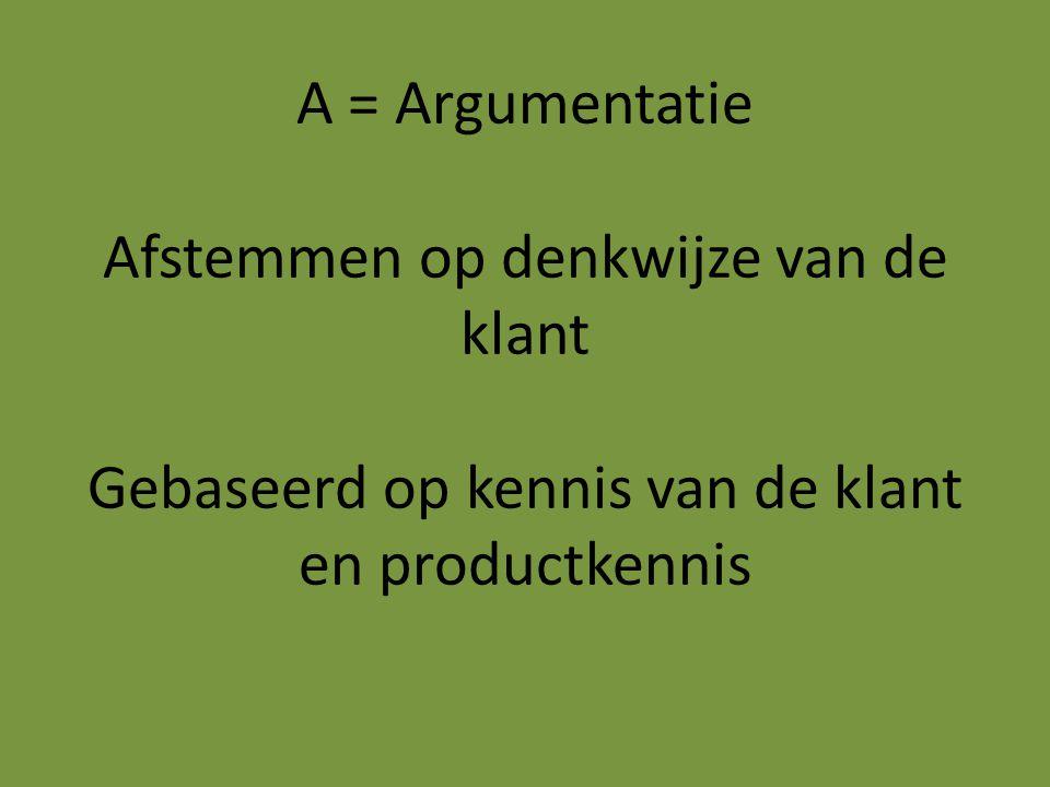 A = Argumentatie Afstemmen op denkwijze van de klant Gebaseerd op kennis van de klant en productkennis