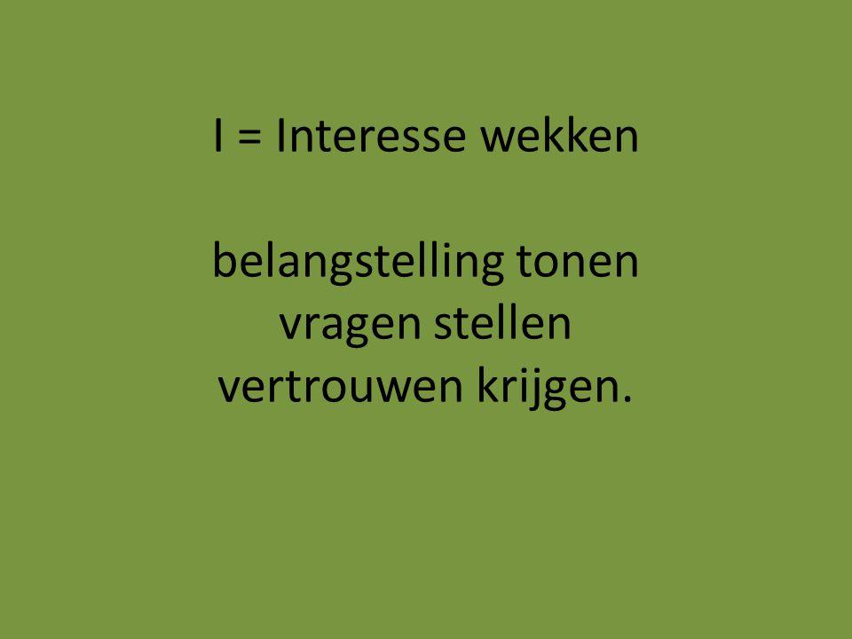 I = Interesse wekken belangstelling tonen vragen stellen vertrouwen krijgen.