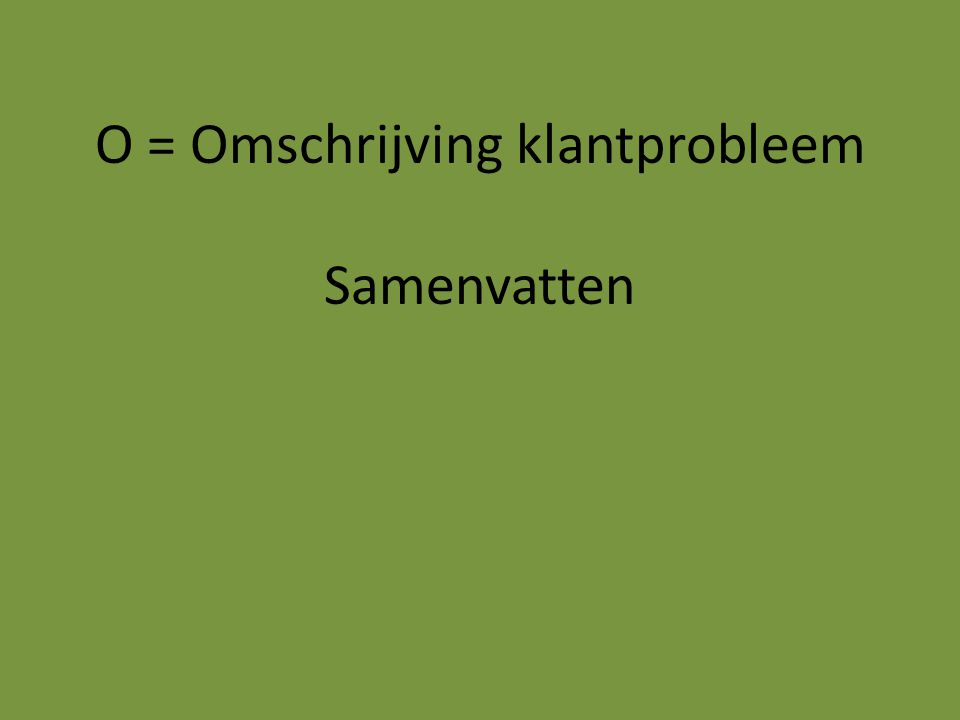 O = Omschrijving klantprobleem Samenvatten
