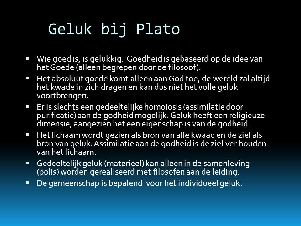 Geluk bij Plato Wie goed is, is gelukkig. Goedheid is gebaseerd op de idee van het Goede (alleen begrepen door de filosoof).