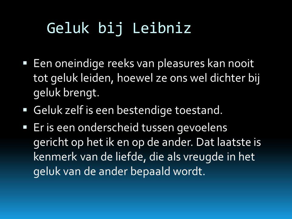 Geluk bij Leibniz Een oneindige reeks van pleasures kan nooit tot geluk leiden, hoewel ze ons wel dichter bij geluk brengt.