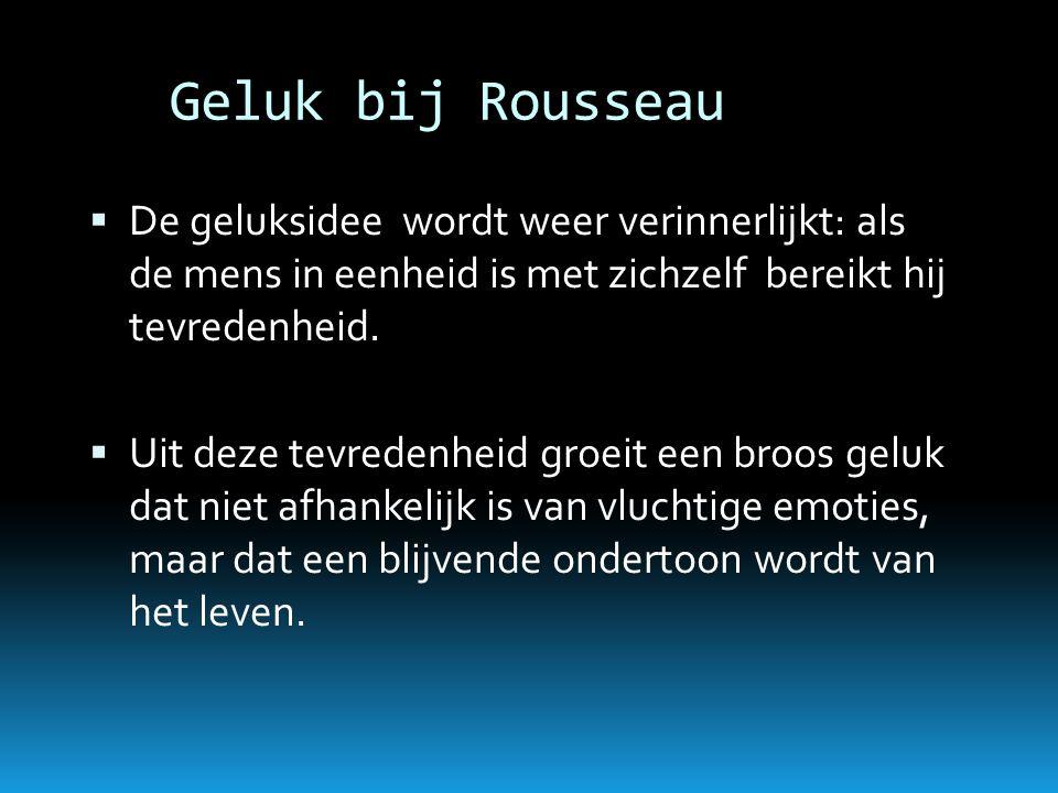 Geluk bij Rousseau De geluksidee wordt weer verinnerlijkt: als de mens in eenheid is met zichzelf bereikt hij tevredenheid.