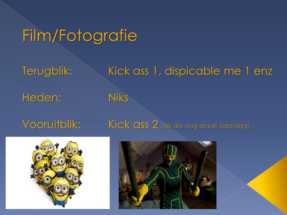 Film/Fotografie Terugblik: Kick ass 1, dispicable me 1 enz Heden: Niks