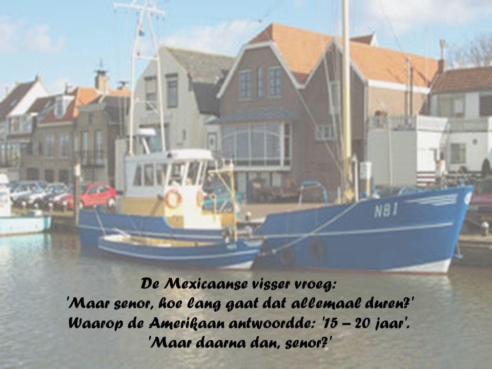 De Mexicaanse visser vroeg: Maar senor, hoe lang gaat dat allemaal duren Waarop de Amerikaan antwoordde: 15 – 20 jaar .