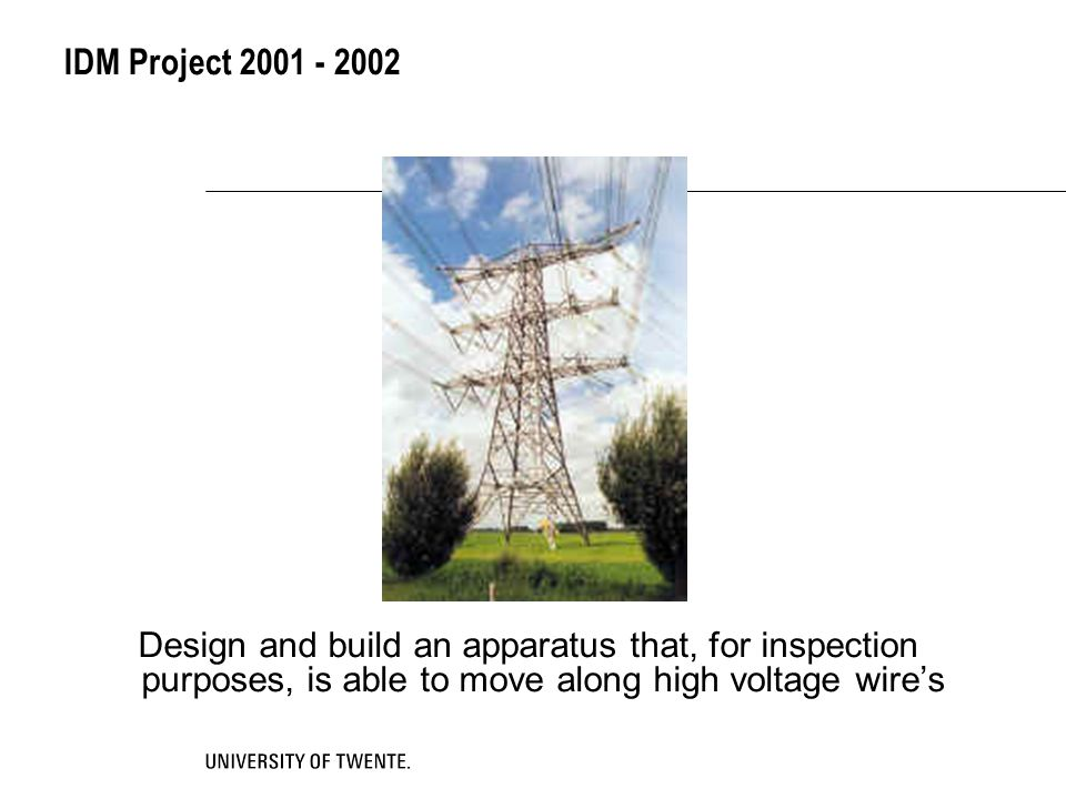 IDM Project 2001 - 2002 Design and build an apparatus that, for inspection purposes, is able to move along high voltage wire's.