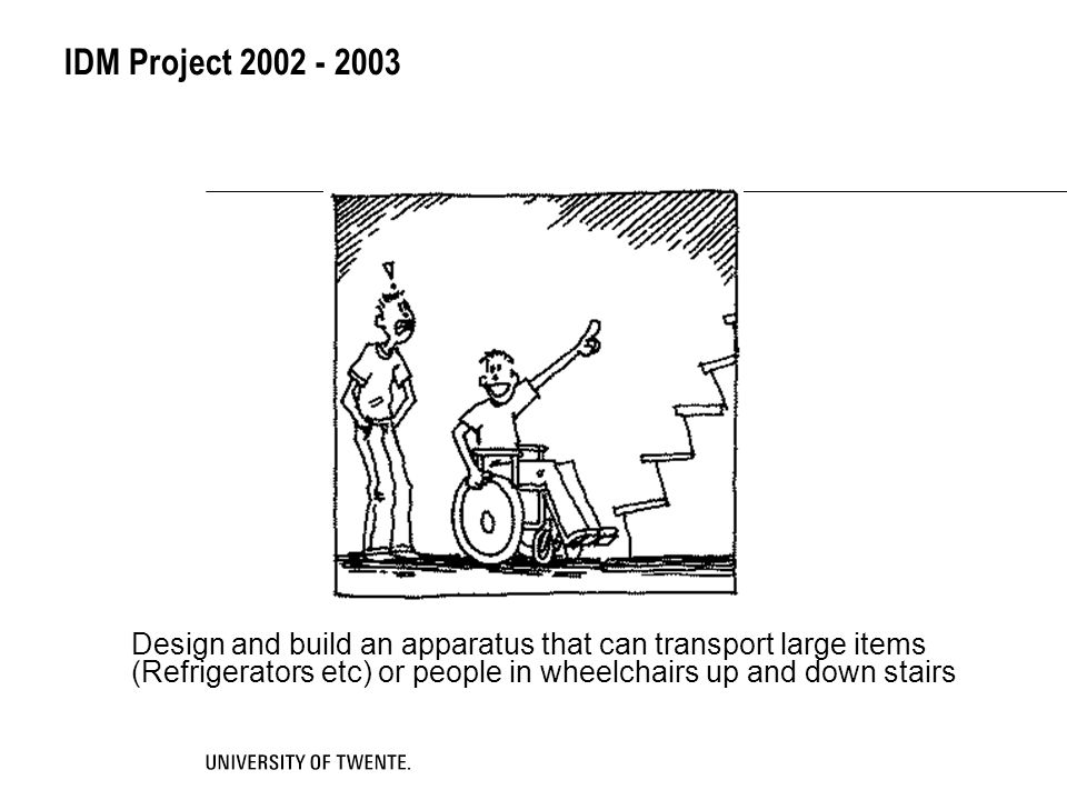 IDM Project 2002 - 2003 Design and build an apparatus that can transport large items (Refrigerators etc) or people in wheelchairs up and down stairs.