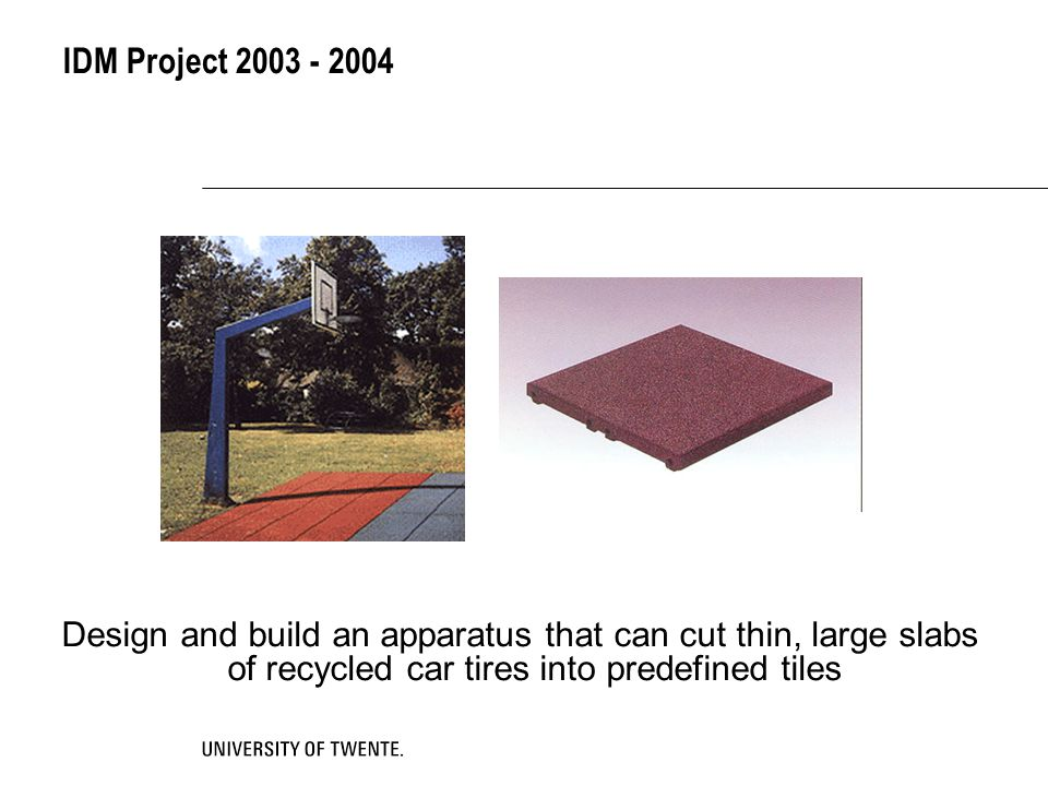IDM Project 2003 - 2004 Design and build an apparatus that can cut thin, large slabs of recycled car tires into predefined tiles.