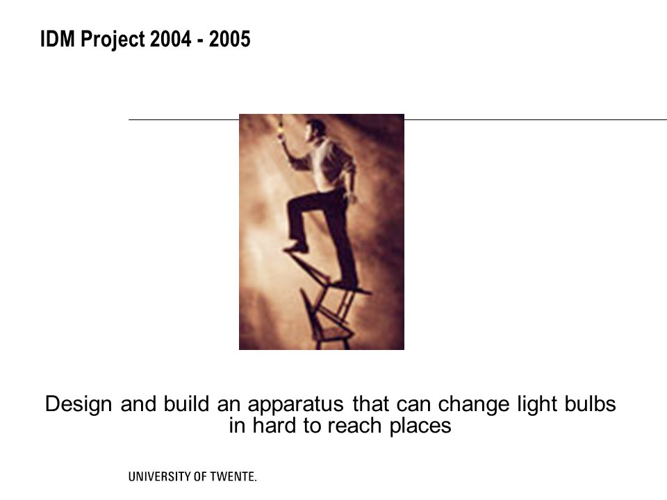 IDM Project 2004 - 2005 Design and build an apparatus that can change light bulbs in hard to reach places.