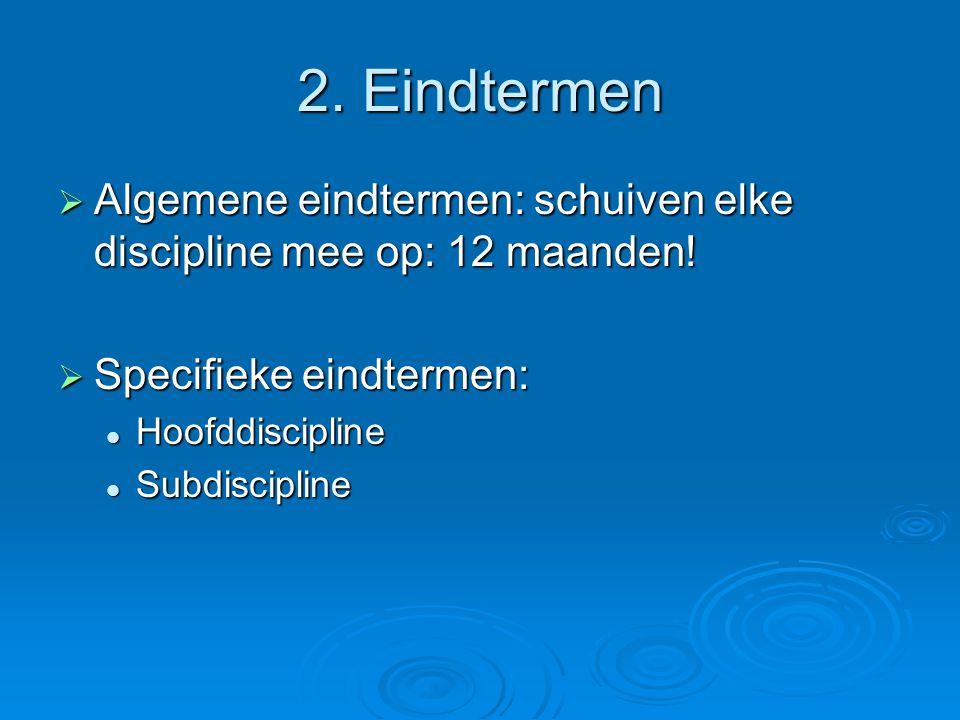 2. Eindtermen Algemene eindtermen: schuiven elke discipline mee op: 12 maanden! Specifieke eindtermen: