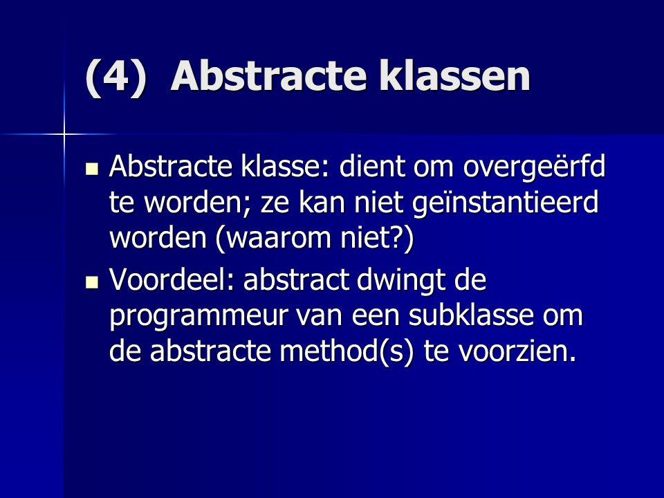 (4) Abstracte klassen Abstracte klasse: dient om overgeërfd te worden; ze kan niet geïnstantieerd worden (waarom niet )