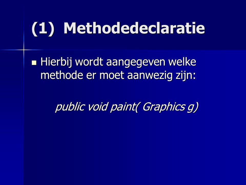 (1) Methodedeclaratie Hierbij wordt aangegeven welke methode er moet aanwezig zijn: public void paint( Graphics g)