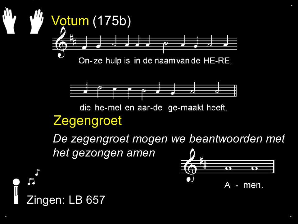 . . Votum (175b) Zegengroet. De zegengroet mogen we beantwoorden met het gezongen amen. Zingen: LB 657.