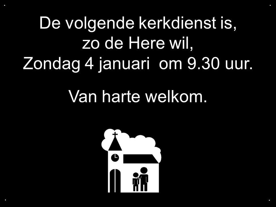 . . De volgende kerkdienst is, zo de Here wil, Zondag 4 januari om 9.30 uur. Van harte welkom. .