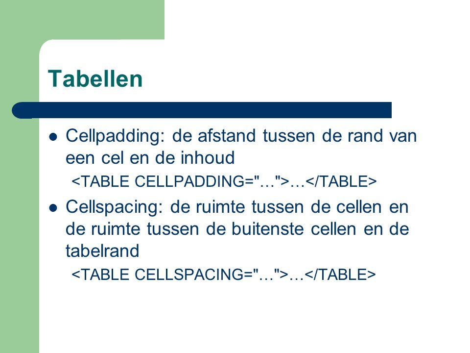 Tabellen Cellpadding: de afstand tussen de rand van een cel en de inhoud. <TABLE CELLPADDING= … >…</TABLE>