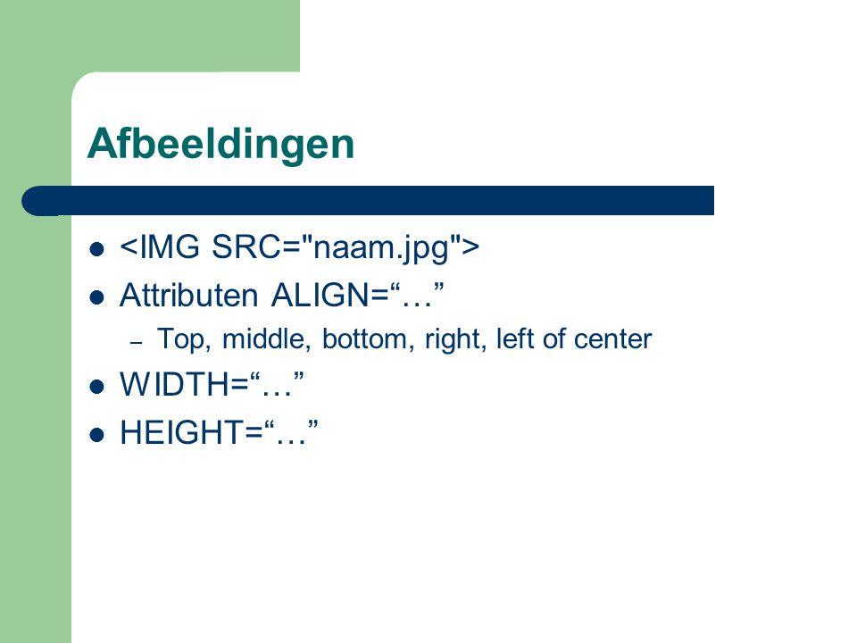 Afbeeldingen <IMG SRC= naam.jpg > Attributen ALIGN= … WIDTH= …