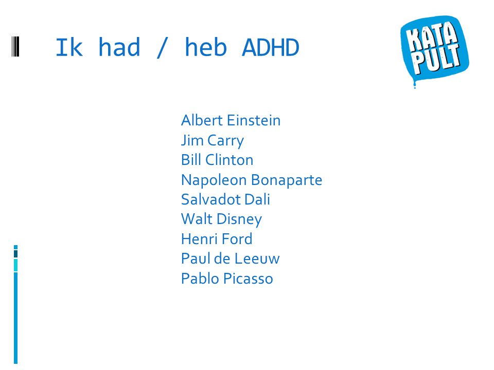 Ik had / heb ADHD Albert Einstein Jim Carry Bill Clinton Napoleon Bonaparte Salvadot Dali Walt Disney Henri Ford Paul de Leeuw Pablo Picasso.