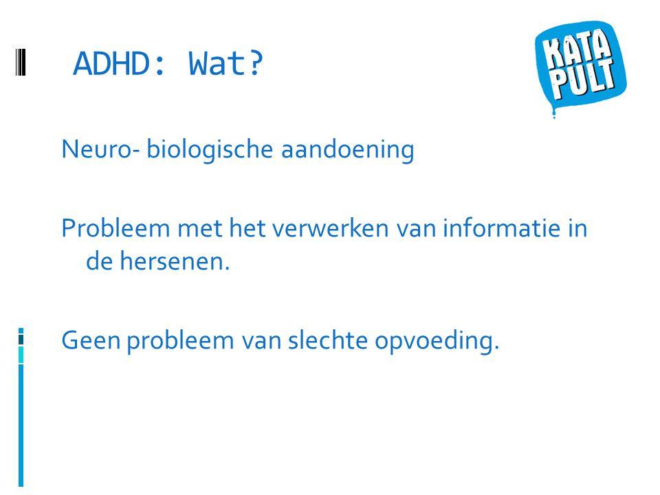 ADHD: Wat. Neuro- biologische aandoening Probleem met het verwerken van informatie in de hersenen.