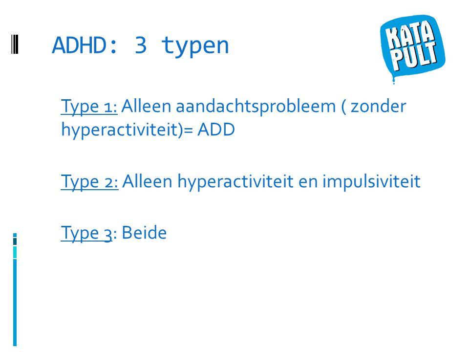 ADHD: 3 typen Type 1: Alleen aandachtsprobleem ( zonder hyperactiviteit)= ADD Type 2: Alleen hyperactiviteit en impulsiviteit Type 3: Beide