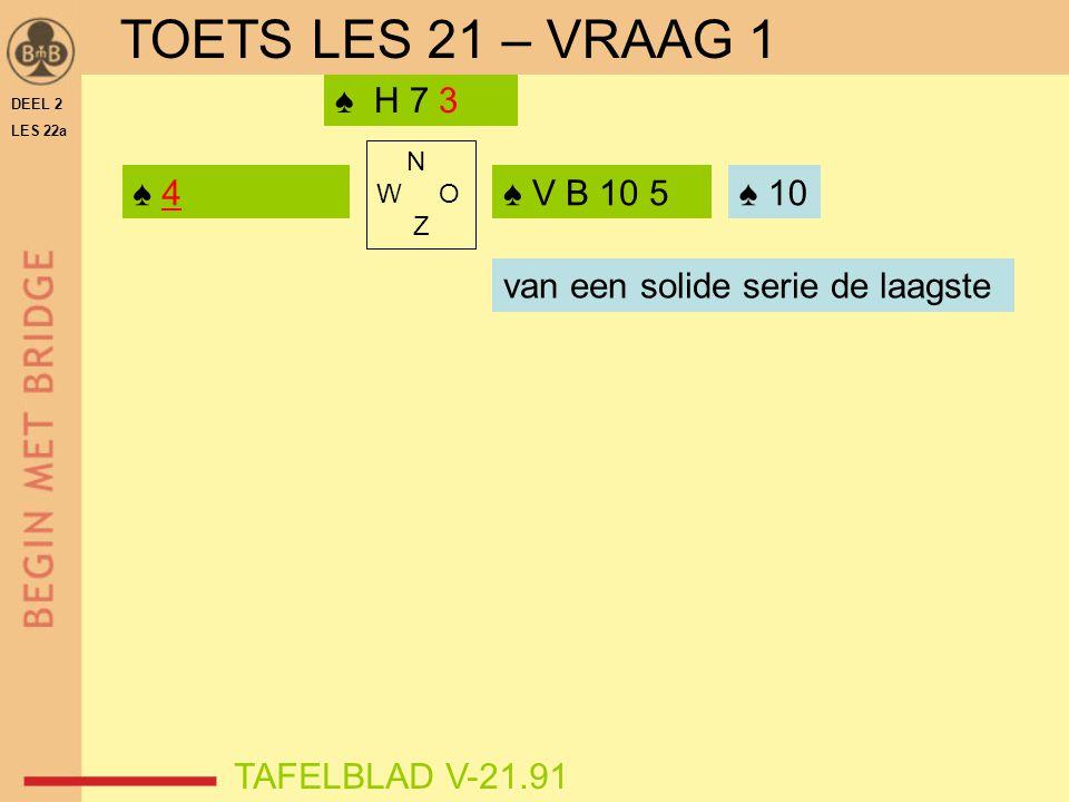 TOETS LES 21 – VRAAG 1 ♠ H 7 3 ♠ 4 ♠ V B 10 5 ♠ 10 ♠