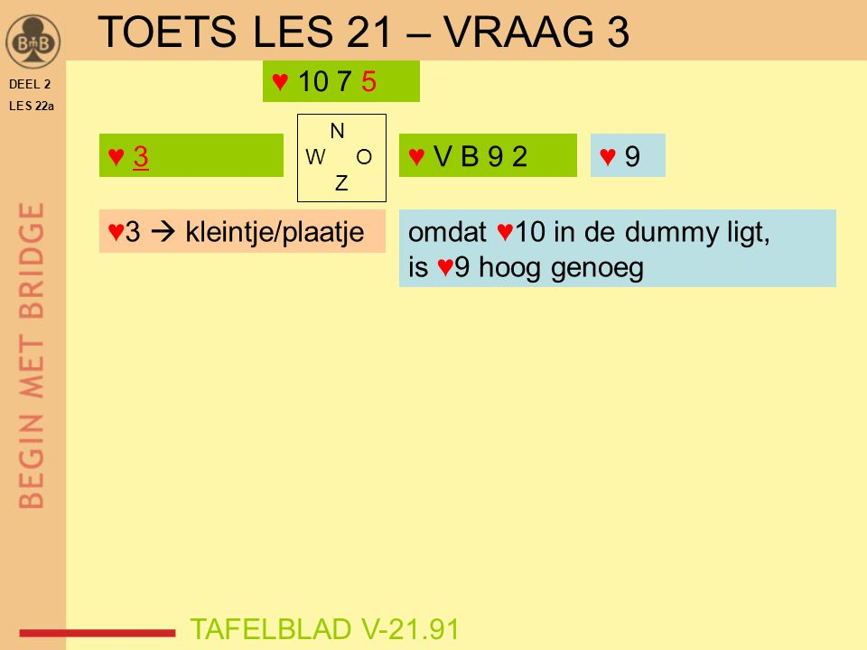 TOETS LES 21 – VRAAG 3 ♥ 10 7 5 ♥ 3 ♥ V B 9 2 ♥ 9 ♥