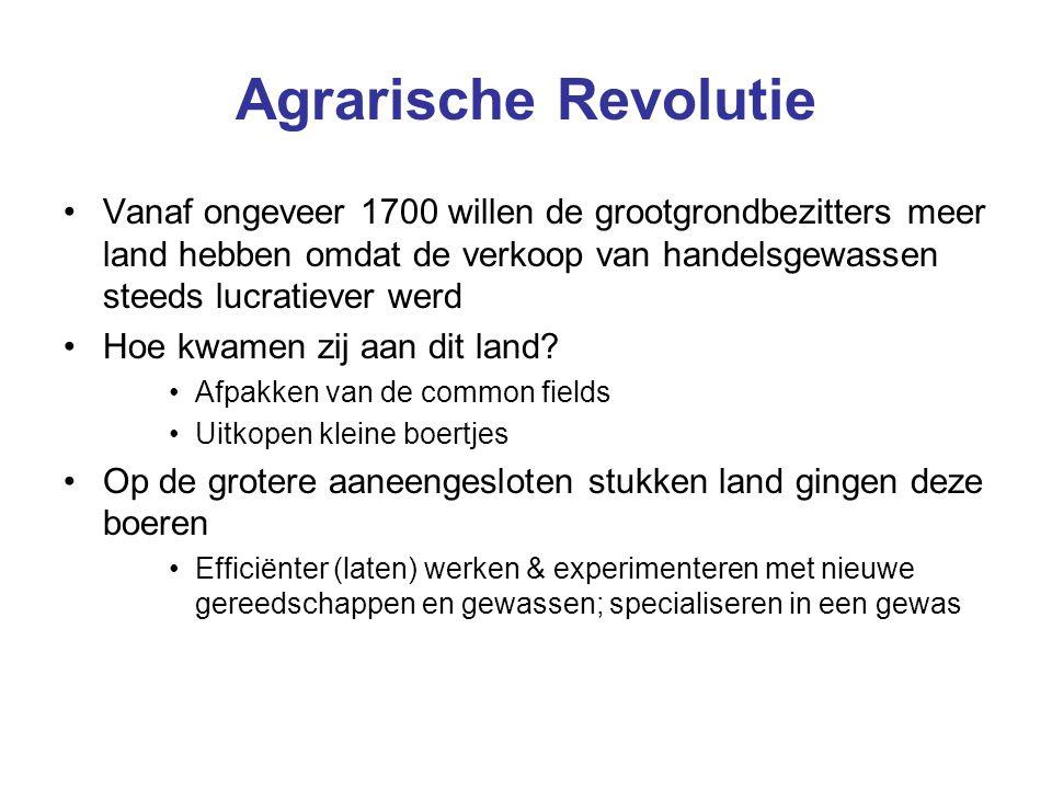 Agrarische Revolutie Vanaf ongeveer 1700 willen de grootgrondbezitters meer land hebben omdat de verkoop van handelsgewassen steeds lucratiever werd.