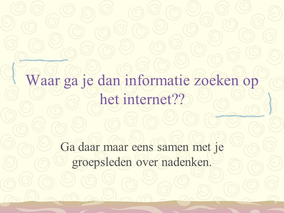 Waar ga je dan informatie zoeken op het internet