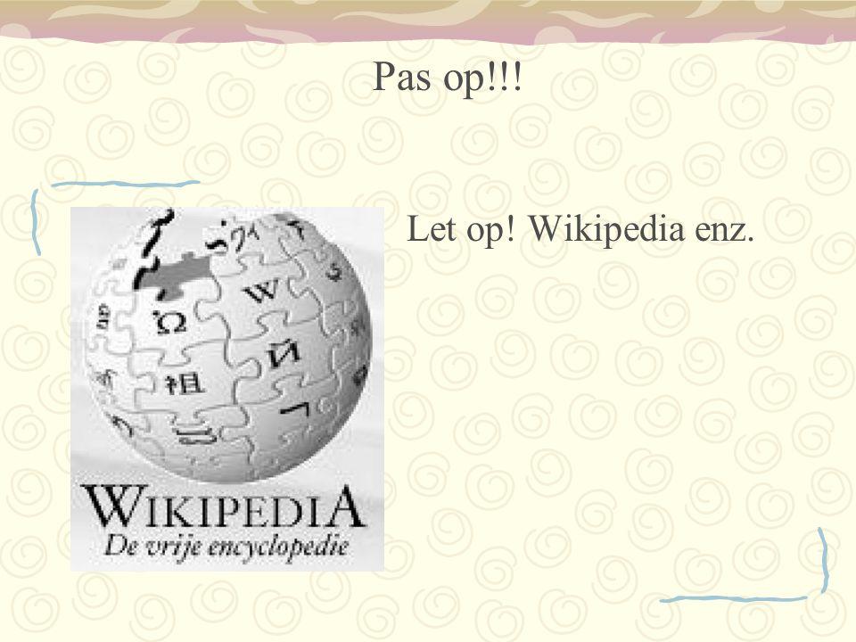 Pas op!!! Let op! Wikipedia enz.