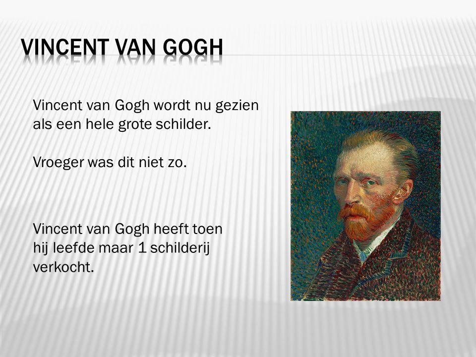 Vincent van gogh Vincent van Gogh wordt nu gezien als een hele grote schilder. Vroeger was dit niet zo.