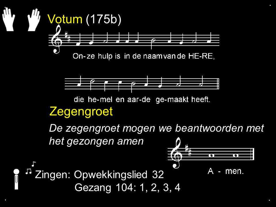 . . Votum (175b) Zegengroet. De zegengroet mogen we beantwoorden met het gezongen amen. Zingen: Opwekkingslied 32.