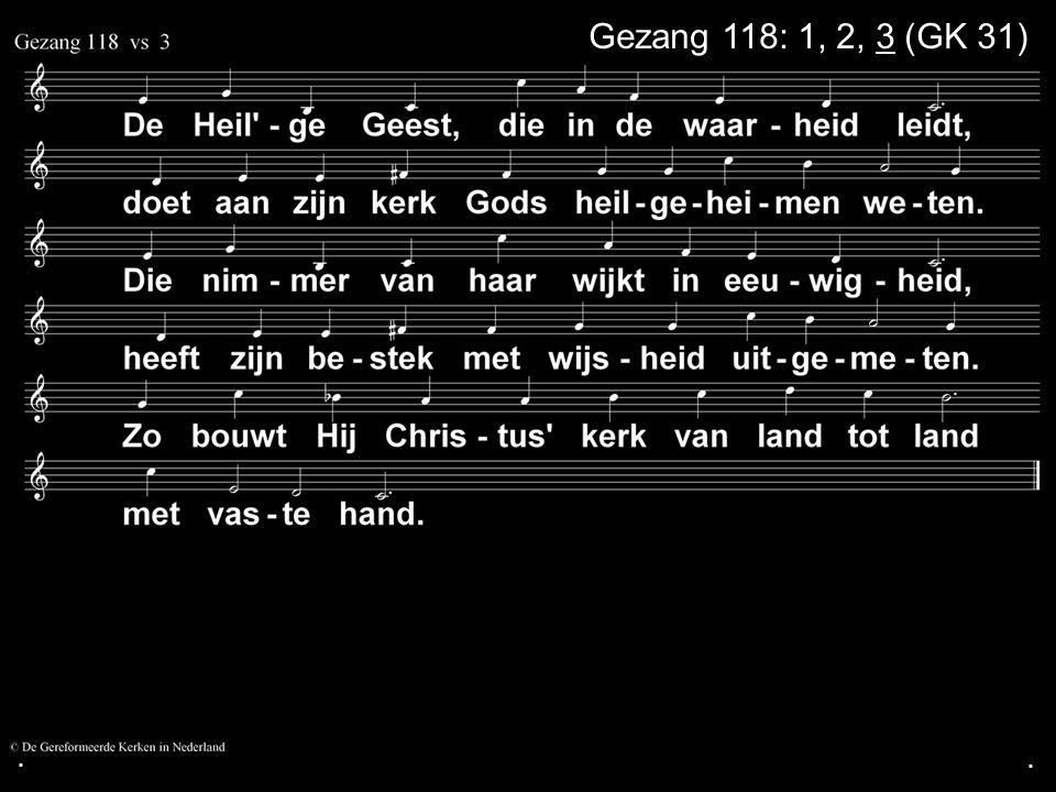 . Gezang 118: 1, 2, 3 (GK 31) . .