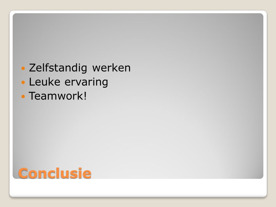 Zelfstandig werken Leuke ervaring Teamwork! Conclusie
