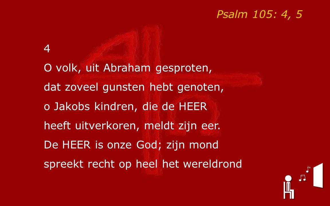 Psalm 105: 4, 5 4. O volk, uit Abraham gesproten, dat zoveel gunsten hebt genoten, o Jakobs kindren, die de HEER.