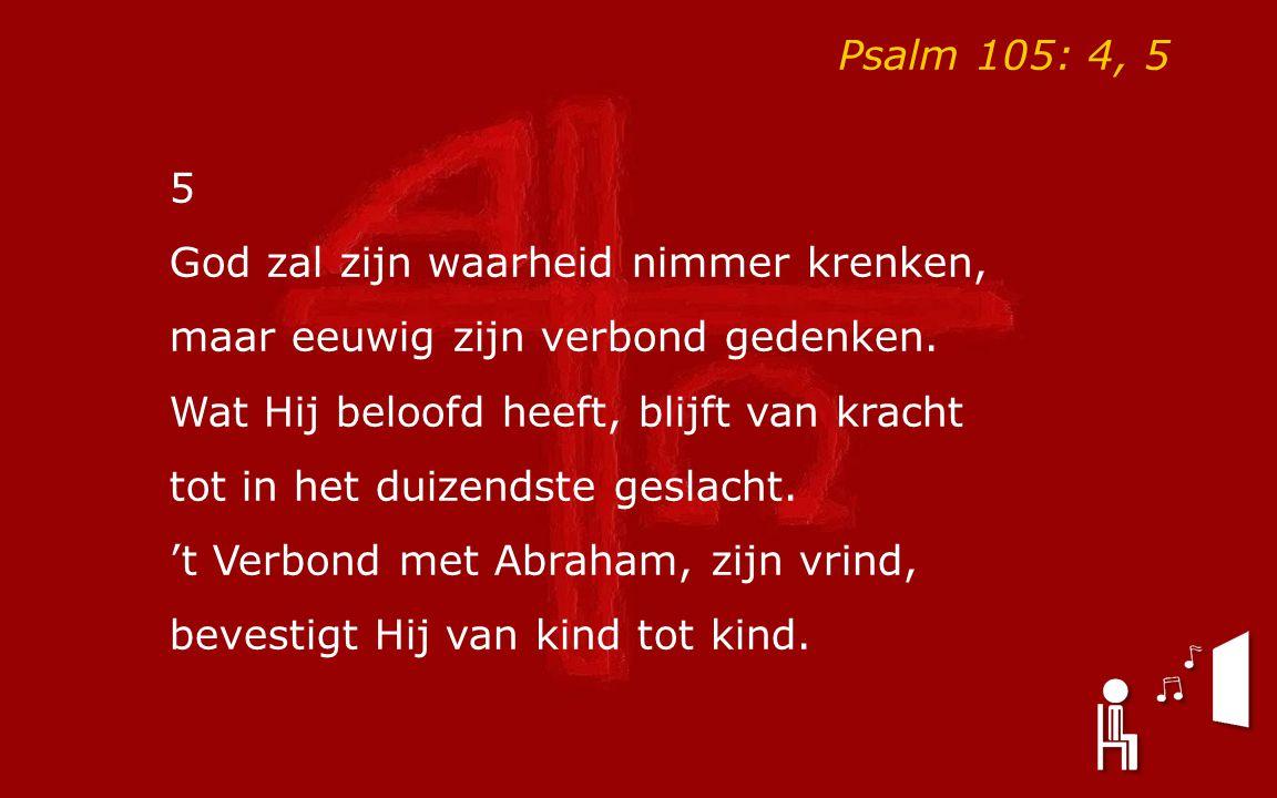 Psalm 105: 4, 5 5. God zal zijn waarheid nimmer krenken, maar eeuwig zijn verbond gedenken. Wat Hij beloofd heeft, blijft van kracht.