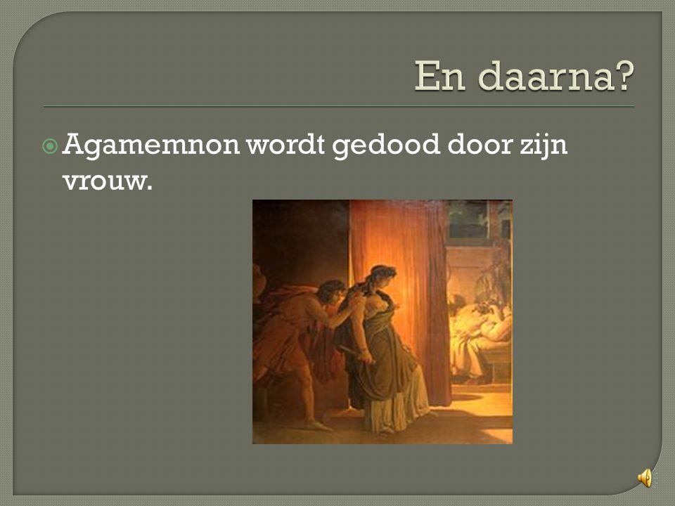 En daarna Agamemnon wordt gedood door zijn vrouw.