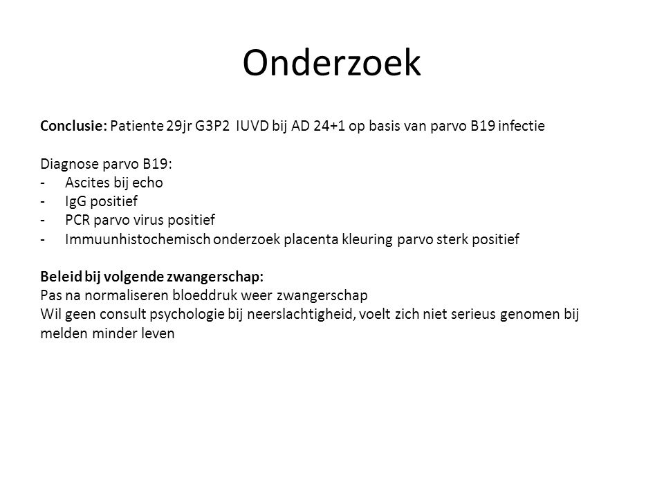 Onderzoek Conclusie: Patiente 29jr G3P2 IUVD bij AD 24+1 op basis van parvo B19 infectie. Diagnose parvo B19: