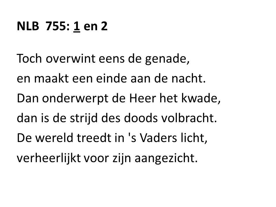 NLB 755: 1 en 2 Toch overwint eens de genade, en maakt een einde aan de nacht. Dan onderwerpt de Heer het kwade,