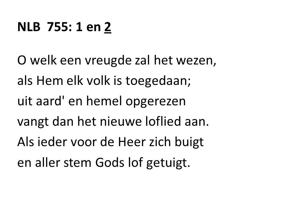 NLB 755: 1 en 2 O welk een vreugde zal het wezen, als Hem elk volk is toegedaan; uit aard en hemel opgerezen.