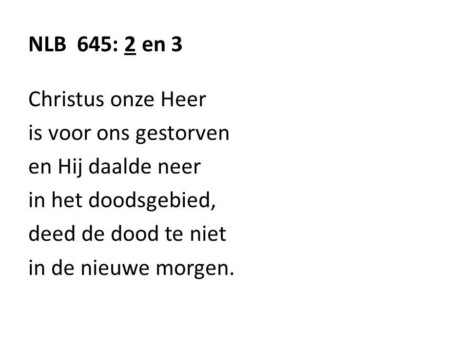 NLB 645: 2 en 3 Christus onze Heer. is voor ons gestorven. en Hij daalde neer. in het doodsgebied,