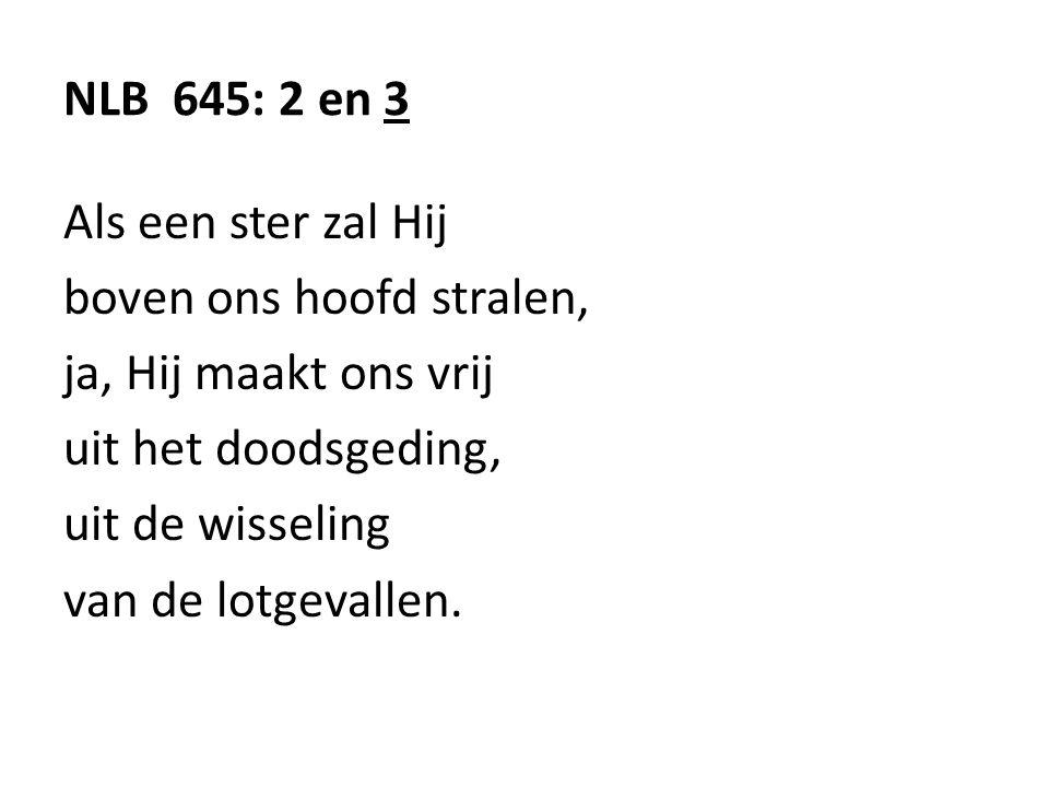 NLB 645: 2 en 3 Als een ster zal Hij. boven ons hoofd stralen, ja, Hij maakt ons vrij. uit het doodsgeding,